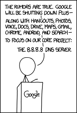 XKCD: The rumors are true. Google will be shutting down Plus Along with Hangouts, Photos, Voice, Docs, Drive, Maps, Gmail, Chrome Android, and Search to focus on our core project: The 8.8.8.8 DNS server (Caption: The less popular 8.8.4.4 slated for discontinuation.)
