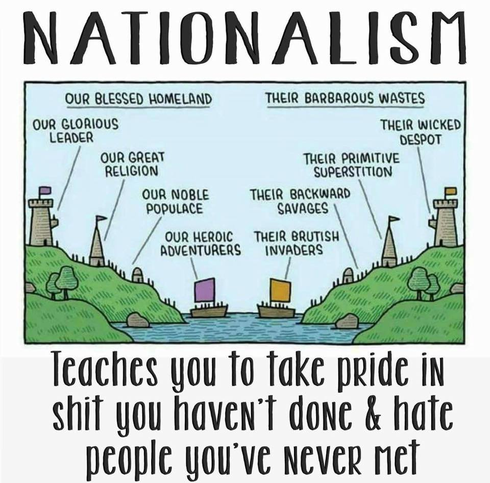 nationalism teaches you to take pride in shit you haven't done and hate people you've never met