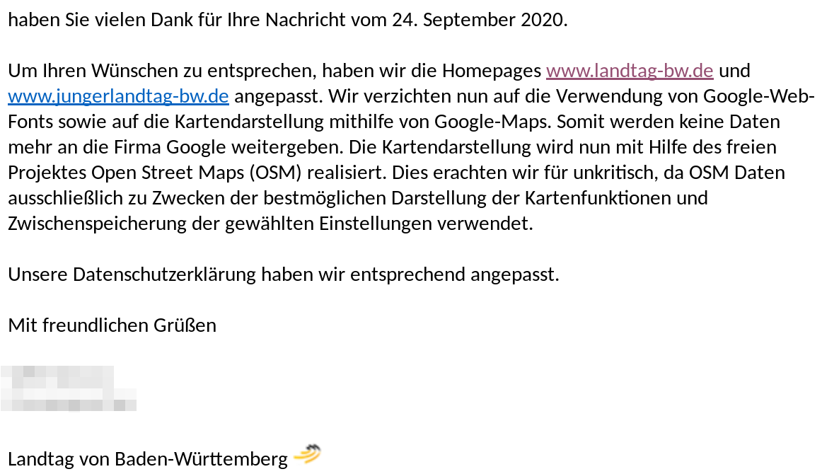 "(de) Nachricht vom Landtag von Baden-Württemberg: ""Wir verzichten nun auf die Verwendung von Google-Web-Fonts sowie auf die Kartendarstellung mithilfe von Google-Maps. Somit werden keine Daten mehr an die Firma Google weitergeben. Die Kartendarstellung wird nun mit Hilfe des freien Projektes Open Street Maps (OSM) realisiert.""<br /><br />(en): Message from parliament of the German federal state of Baden-Württemberg: ""We are no longer using Google Web Fonts or display maps using Google Maps. This means that no more data is passed on to Google. The map display is now realized with the help of the free Open Street Maps (OSM) project."""
